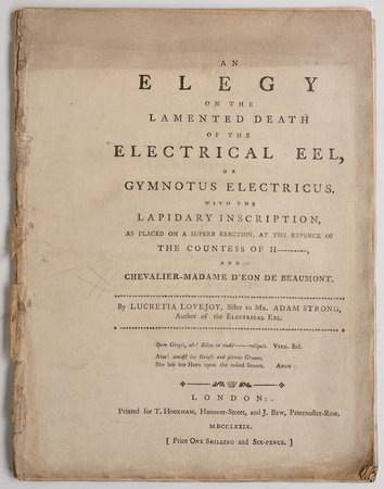 An Elegy on the lamented Death of the Electrical Eel, or Gymnotus Electricus. With the lapidary Inscription, as placed on a superb Erection, at the Expence of the countess of H---------, and Chevalier-Madame d'Eon de De Beaumont. By Lucretia Lovejoy, Sister to Mr. Adam Strong, Author of The Electrical Eel. by (PERRY, James, answer to). 'LOVEJOY, Lucretia', pseudonym.