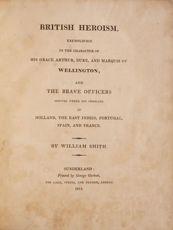 British Heroism, exemplified in the Character of His Grace Arthur, Duke and Marquis of Wellington, and the brave Officers serving under his Command in Holland, the East Indies, Portugal, Spain, and France. by SMITH, William.