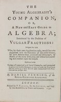 The Young Algebraist's Companion : or, a New and Easy Guide to Algebra; Introduced by the Doctrine of Vulgar Fractions: Designed for such Who, by their own Application only, would become acquainted with the Rudiments of this noble Science, but have hitherto been prevented and discouraged, by Reason of the many Difficulties and Obscurities attending most Authors upon the Subject. Illustrated with Variety of numerical and literal Examples, and attempted in natural and familiar Dialogues, in order to render the Work more easy and diverting to those that are quite unacquainted with Fractions and the Analytic Art. by FENNING, Daniel (of The Royal Exchange Assurance)