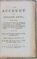An Account of English Ants; Which Contains 1. Their different Species and Mechanism. 11. Their manner of Government, and a Description of their several Queens. 111. The Production of their Eggs, and Process of the Young. 1V. The incessant Labours of the Workers or common Ants. With Many other Curiosities observable in these surprising Insects. by GOULD, Rev. William (1715?- 1799)