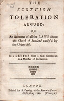 The Scottish toleration argued: or, an account of all the laws about the Church of Scotland ratify'd by the Union Act. In a letter from a Scots gentleman to a member of Parliament by [CARSTARES, William].