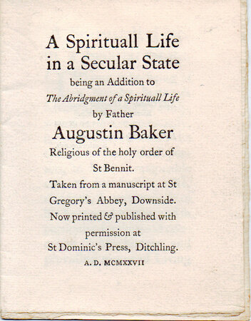 A Spirituall Life in a Secular State, being an addition to 'The Abridgment of a Spirituall Life' by Father Augustin Baker, Religious of the hold order of St. Bennit. Taken from a manuscript at St. Gregory's Abbey, Downside. by ST. DOMINIC'S PRESS. BAKER, Fr. Augustin.