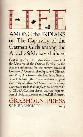 Life Among the Indians or: The Captivity of the Oatman Girls among the Apache & Mohave Indians. Containing also: An interesting account of the Massacre of the Oatman Family by the Apache Indians in 1851; the narrow escape of Lorenzo D. Oatman; the Capture Olive A. and Mary A. Oatman; the Death by Starvation of the latter; the Five Years' Suffering and Captivity of Olive A. Oatman; also, her singular recapture in 1856; as given by Lorenzo D. and Olive A. Oatman.. by GRABHORN PRESS. STRATTON, R.B. DEAN, Mallette.