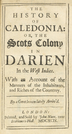 The History of Caledonia: or, the Scots Colony in Darien in the West Indies. With an Account of the Manners of the Inhabitants, and Riches of the Countrey. By a Gentleman lately arrived. by DARIEN COLONY.