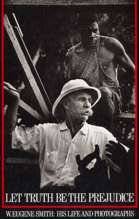 Let Truth be the Prejudice: W. Eugene Smith, his Life and Photographs by  (SMITH) MADDOW, Ben