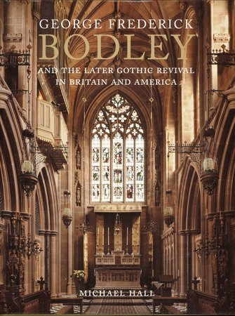 George Frederick Bodley and the Later Gothic Revival in Britain and America by  HALL Michael