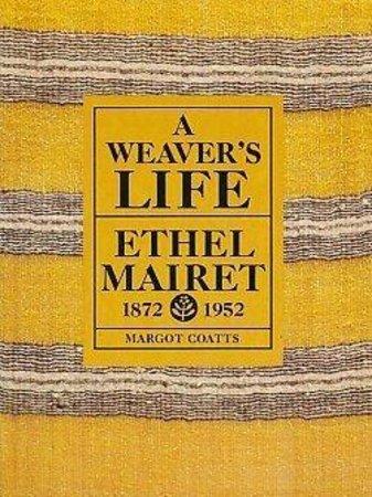 A Weaver's Life: Ethel Mairet 1872-1952 by COATTS Margot
