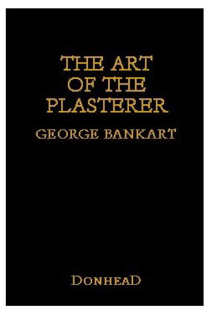 The Art of the Plasterer: An Account of the Decorative Development of the Craft, Chiefly in England from the XVIth to the XVIIIth Century by New edition BANKART, George P.