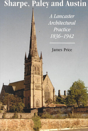 Sharpe, Paley and Austin: A Lancaster Architectural Practice 1836-1942 by PRICE, James