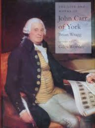 The Life and Works of John Carr of York by (CARR John) WRAGG Brian, WORSLEY Giles (ed)