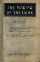 The Making of the Home: by Barnett Mrs. S.A. (Henrietta Octavia Barnett nee Weston)