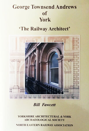 George Townsend Andrews of York: 'The Railway Architect' by (ANDREWS) FAWCETT Bill