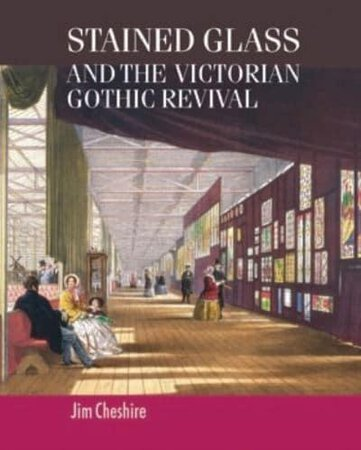 Stained Glass and the Victorian Gothic Revival by CHESHIRE, Jim.
