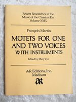 François Martin MOTETS for ONE & TWO VOICES with INSTRUMENTS Full Musical Score by FRANÇOIS MARTIN, edited by Mary Cyr