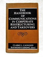 HANDBOOK of COMMUNICATIONS in CORPORATE RESTRUCTURING and TAKEOVERS First Edition by Clarke L. Caywood, Raymond P. Ewing, et al