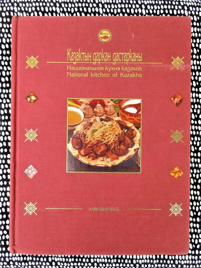KAZAKHSTAN CUISINE - FOOD & MEAL TRADITIONS & PRESENTATIONS - ILLUSTRATED Kazakh & Russian Text by Seit Kenzheakhmetuly