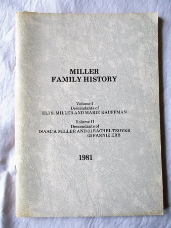 MILLER FAMILY HISTORY: DESCENDANTS of ELI S. MILLER and MARIE KAUFFMAN; and DESCENDANTS of ISAAC S. MILLER and (1) RACHEL TROYER (2) FANNIE ERB by Oscar R. Miller, Compiler